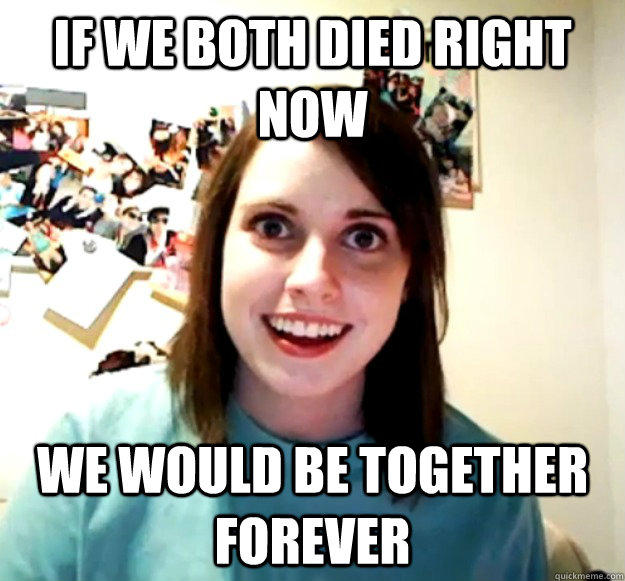 if we both died right now we would be together forever - if we both died right now we would be together forever  Overly Attached Girlfriend