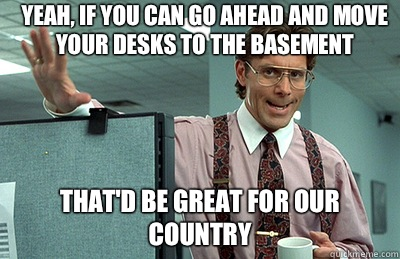 Yeah, If You Can Go Ahead And Move Your Desks To The Basement Thatu0027d Be  Great For Our Country
