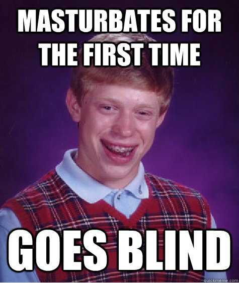 Masturbates for the first time  Goes Blind - Masturbates for the first time  Goes Blind  Bad Luck Brian