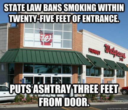 State law bans smoking within twenty-five feet of entrance. Puts ashtray three feet from door.  douchbag walgreens