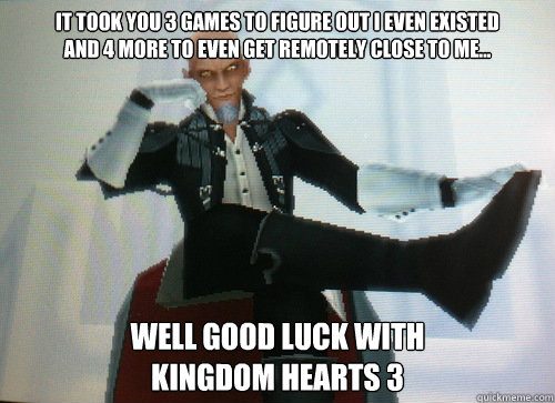 It took you 3 games to figure out i even existed and 4 more to even get remotely close to me... Well good luck with  Kingdom Hearts 3