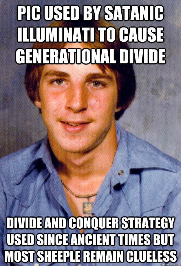 Pic used by satanic Illuminati to cause generational divide Divide and conquer strategy used since ancient times but most sheeple remain clueless - Pic used by satanic Illuminati to cause generational divide Divide and conquer strategy used since ancient times but most sheeple remain clueless  Old Economy Steven