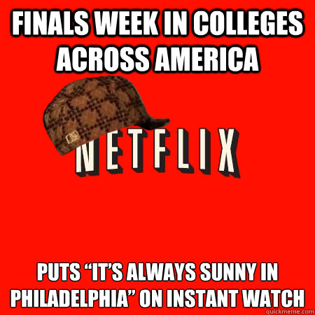 "Finals week in colleges across America  Puts ""It's always sunny in Philadelphia"" on instant watch"