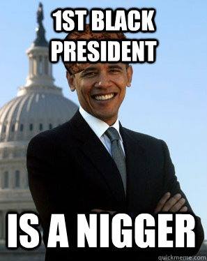 1st black president is a nigger - 1st black president is a nigger  Scumbag Obama