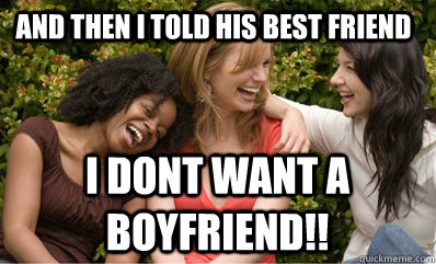 And then i told his best friend I dont want a boyfriend!! - And then i told his best friend I dont want a boyfriend!!  Scumbag Girls