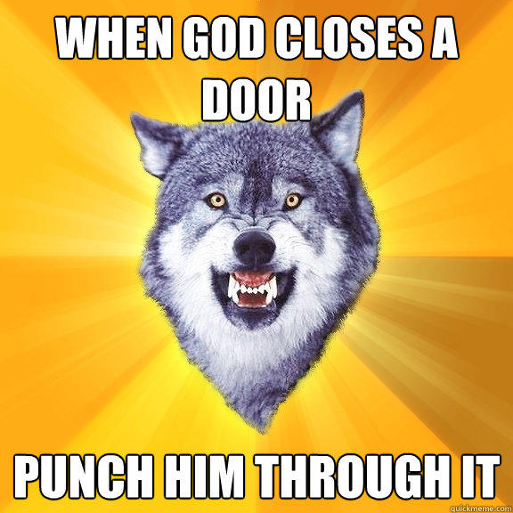 When god closes a door punch him through it - When god closes a door punch him through it  Courage Wolf