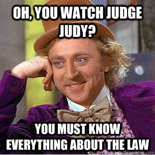 Oh, you watch Judge Judy? You must know everything about the law - Oh, you watch Judge Judy? You must know everything about the law  Condescending Wonka