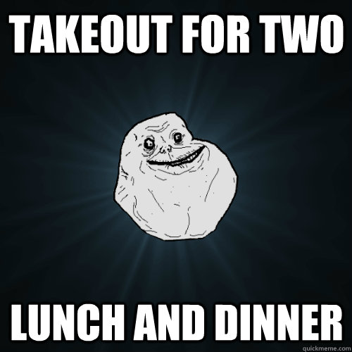 Takeout for two lunch and dinner - Takeout for two lunch and dinner  Forever Alone