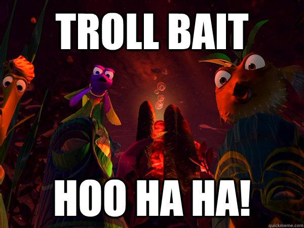 Troll Bait Hoo Ha Ha!