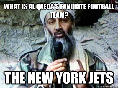 460396b8ba0ba2e7e89d1891db8c01302c362855285bd59edbe446af2926453d what is al qaeda's favorite football team? the new york jets,Jets Memes