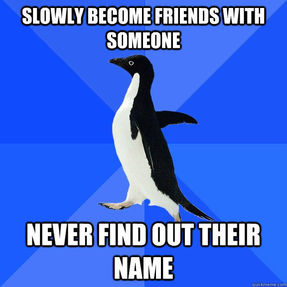 slowly become friends with someone never find out their name - slowly become friends with someone never find out their name  Socially Awkward Penguin