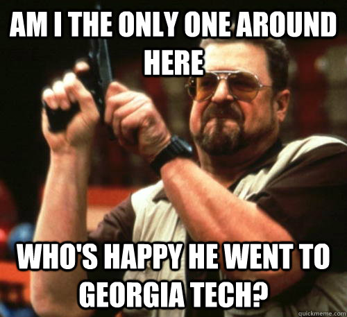 Am i the only one around here who's happy he went to georgia tech? - Am i the only one around here who's happy he went to georgia tech?  Am I The Only One Around Here