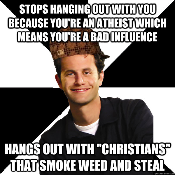 Stops hanging out with you because you're an atheist which means you're a bad influence Hangs out with