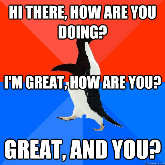 Hi there, how are you doing? Great, and you? I'm great, how are you? - Hi there, how are you doing? Great, and you? I'm great, how are you?  Socially Awesome Awkward Penguin