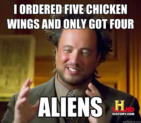 i ordered five chicken wings and only got four aliens - i ordered five chicken wings and only got four aliens  Ancient Aliens