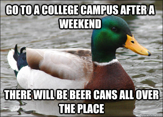 Go to a college campus after a weekend There will be beer cans all over the place - Go to a college campus after a weekend There will be beer cans all over the place  Actual Advice Mallard