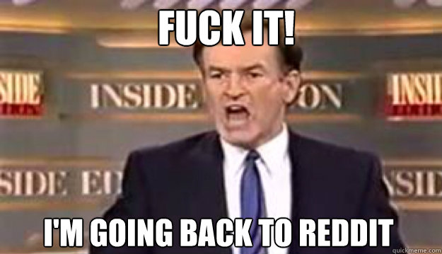 FUCK IT! I'm going back to reddit - FUCK IT! I'm going back to reddit  Fuck It!