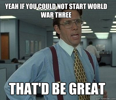 Yeah if you could not start World war three That'd be great - Yeah if you could not start World war three That'd be great  Bill Lumbergh