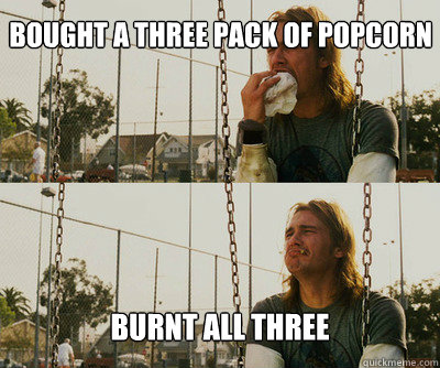 Bought A Three Pack Of Popcorn Burnt All Three First World Stoner