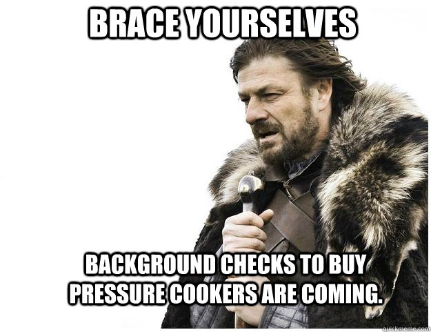 Brace yourselves background checks to buy pressure cookers are coming. - Brace yourselves background checks to buy pressure cookers are coming.  Imminent Ned