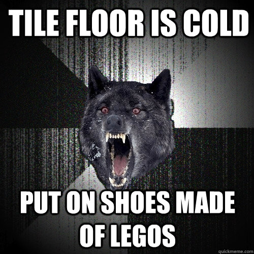 Tile floor is cold Put on shoes made of legos - Tile floor is cold Put on shoes made of legos  Insanity Wolf