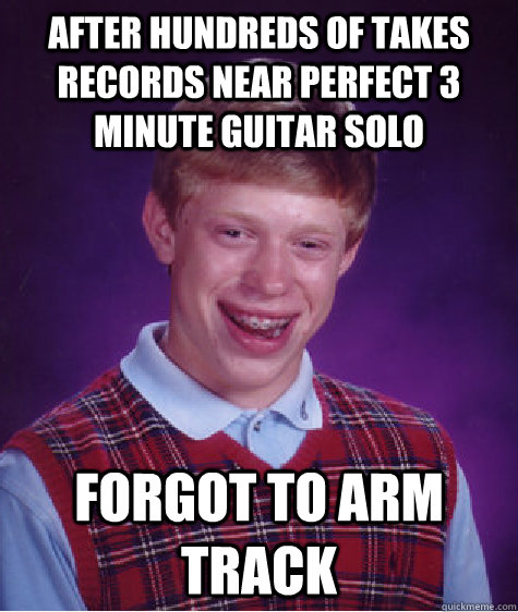 After hundreds of takes records near perfect 3 minute guitar solo Forgot to arm track - After hundreds of takes records near perfect 3 minute guitar solo Forgot to arm track  Bad Luck Brian