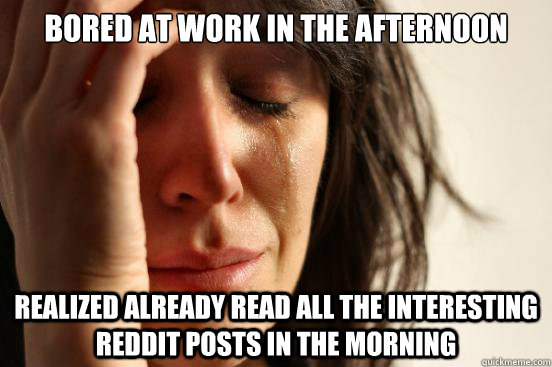 Bored at work in the afternoon Realized already read all the interesting Reddit posts in the morning - Bored at work in the afternoon Realized already read all the interesting Reddit posts in the morning  First World Problems