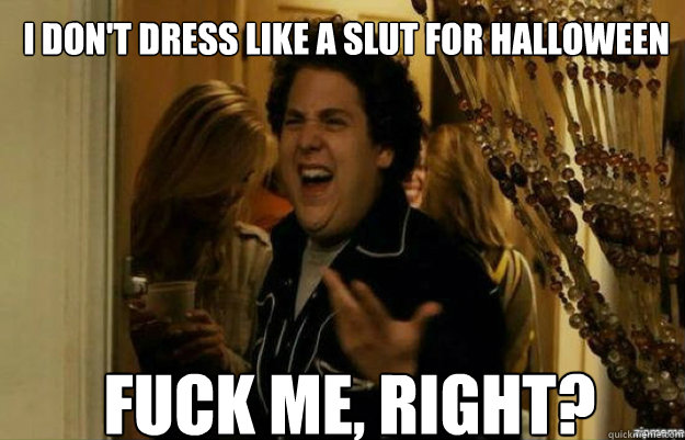 I don't dress like a slut for Halloween fUCK ME, RIGHT? - I don't dress like a slut for Halloween fUCK ME, RIGHT?  fuck me right