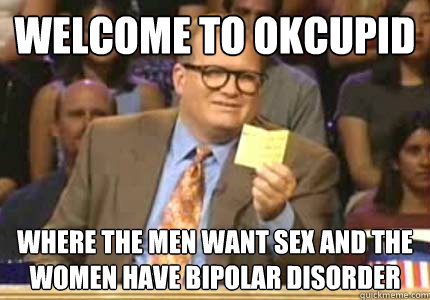 welcome to okcupid Where the men want sex and the women have bipolar disorder - welcome to okcupid Where the men want sex and the women have bipolar disorder  Whose Line