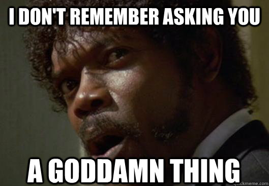 I DON'T REMEMBER ASKING YOU  A GODDAMN THING - I DON'T REMEMBER ASKING YOU  A GODDAMN THING  Angry Samuel L Jackson