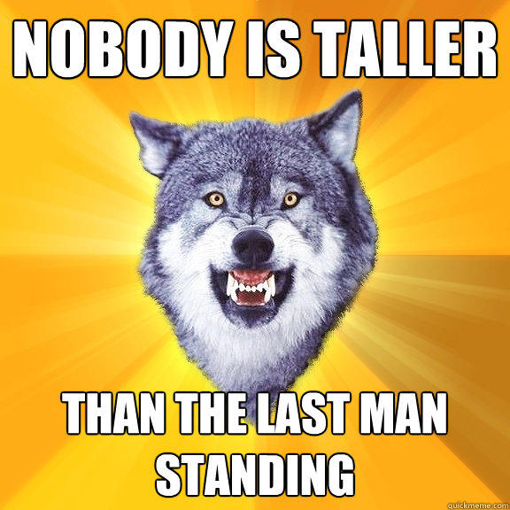 nobody is taller than the last man standing  Courage Wolf