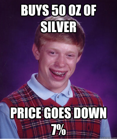 Buys 50 oz of silver price goes down 7% - Buys 50 oz of silver price goes down 7%  Bad Luck Brian