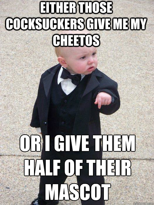 either those cocksuckers give me my cheetos or i give them half of their mascot  - either those cocksuckers give me my cheetos or i give them half of their mascot   Baby Godfather