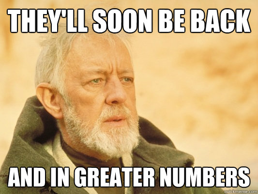 they'll soon be back and in greater numbers  Obi Wan