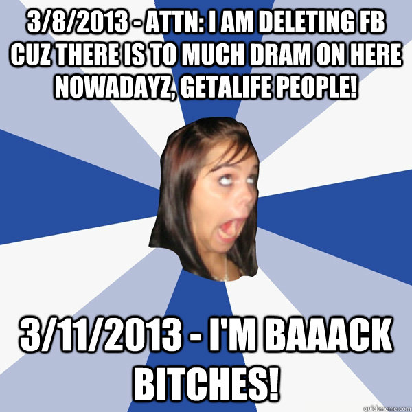 3/8/2013 - ATTN: I AM DELETING FB CUZ THERE IS TO MUCH DRAM ON HERE NOWADAYZ, getalife people! 3/11/2013 - I'M BAAACK BITCHES! - 3/8/2013 - ATTN: I AM DELETING FB CUZ THERE IS TO MUCH DRAM ON HERE NOWADAYZ, getalife people! 3/11/2013 - I'M BAAACK BITCHES!  Annoying Facebook Girl