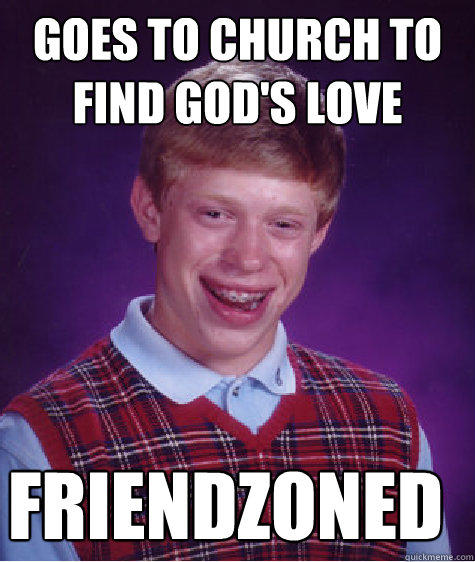 Goes to Church to find God's love FRIENDZONED - Goes to Church to find God's love FRIENDZONED  Bad Luck Brian