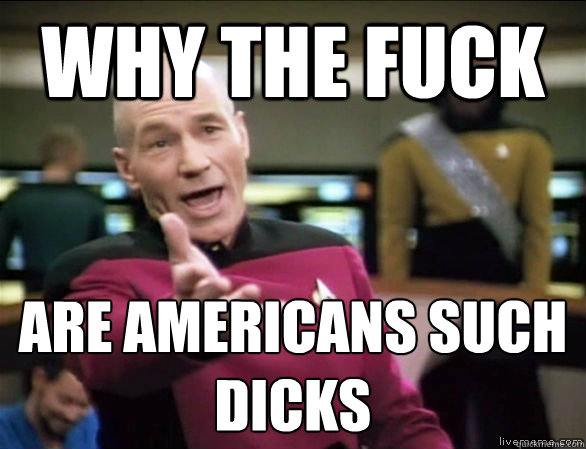 Why the fuck are Americans such dicks - Why the fuck are Americans such dicks  Annoyed Picard HD