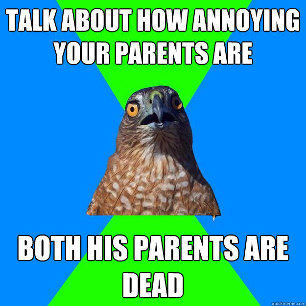 Talk about how annoying your parents are both his parents are dead  Hawkward