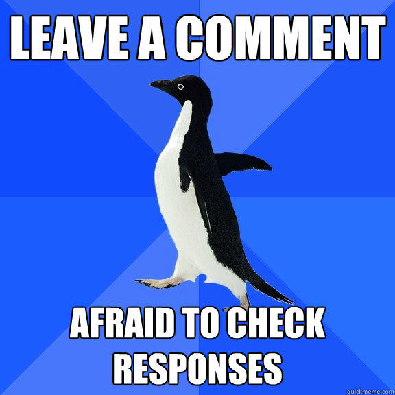 Leave a comment Afraid to check responses - Leave a comment Afraid to check responses  Socially Awkward Penguin
