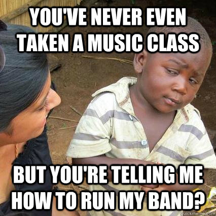You've never even taken a music class But you're telling me how to run my band?