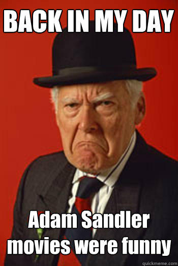 BACK IN MY DAY Adam Sandler movies were funny  - BACK IN MY DAY Adam Sandler movies were funny   Pissed old guy