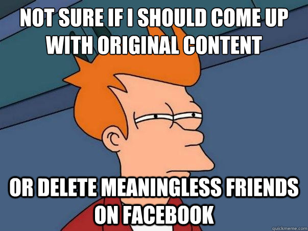 not sure if i should come up with original content or delete meaningless friends on facebook - not sure if i should come up with original content or delete meaningless friends on facebook  Misc