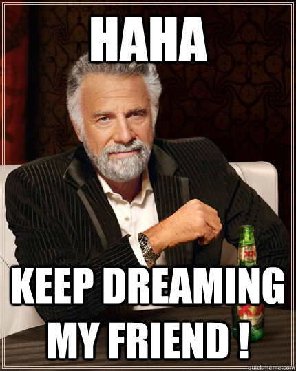 Haha Keep Dreaming My Friend The Most Interesting Man In The