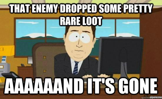 That enemy dropped some pretty rare loot aaaaaand it's gone