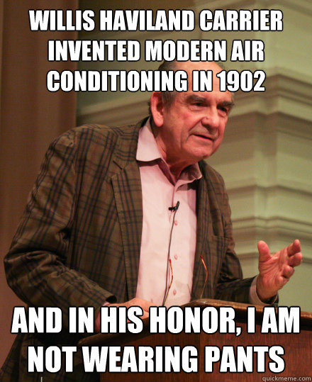 Willis Haviland Carrier invented modern air conditioning in 1902 and in his honor, i am not wearing pants