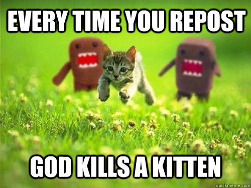 Every time you repost God kills a kitten