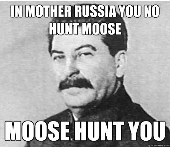 In Mother Russia you no hunt moose moose hunt you