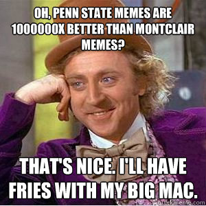 oh, penn state memes are 1000000X better than montclair memes? that's nice. i'll have fries with my big mac. - oh, penn state memes are 1000000X better than montclair memes? that's nice. i'll have fries with my big mac.  willy wonka