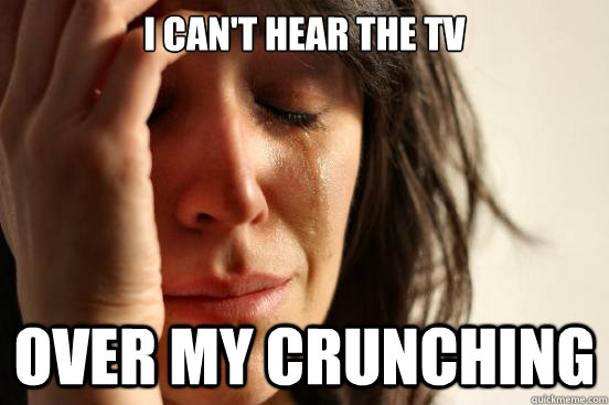 I Can't hear the tv over my crunching - I Can't hear the tv over my crunching  First World Problems
