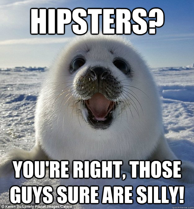 Hipsters? You're right, those guys sure are silly! - Hipsters? You're right, those guys sure are silly!  Easily Pleased Seal